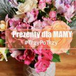 #TrzyPoTrzy: Garść pomysłów na prezent na Dzień Matki